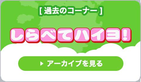 過去のコーナー「しらべてハイヨ!」アーカイブを見る