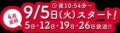 4週連続 9/5日(火)スタート! 夜10:54分~ 5日・12日・19日・26日放送
