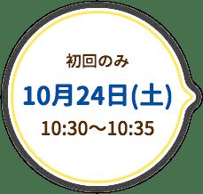 初回のみ 10月24日(土) 10:30〜10:35