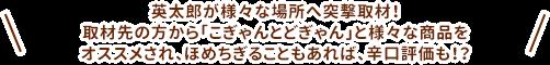 英太郎が様々な場所へ突撃取材!取材先の方から「こぎゃんとどぎゃん」と様々な商品をオススメされ、ほめちぎることもあれば、辛口評価も!?