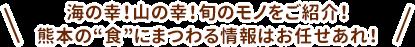 """海の幸!山の幸!旬のモノをご紹介!熊本の""""食""""にまつわる情報はお任せあれ!"""