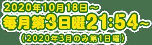 2020年10月18日〜 毎月第3日曜 21:54〜(2020年3月のみ第1日曜)