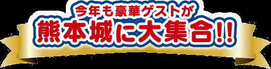 今年も豪華ゲストが熊本城に大集合!!