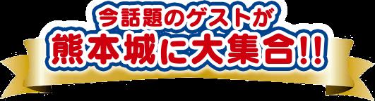 今話題のゲストが熊本城に大集合!!