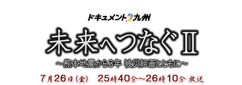ドキュメント九州 未来へつなぐⅡ~熊本地震から3年 被災絵画とともに~